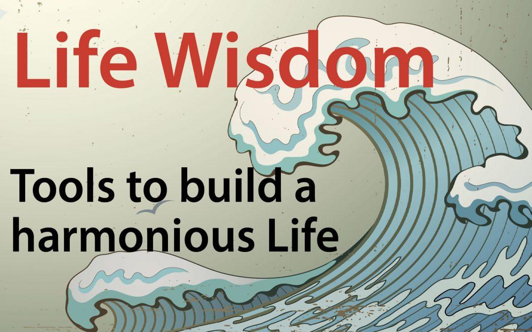 Life Wisdom – Tools to build a harmonious Life